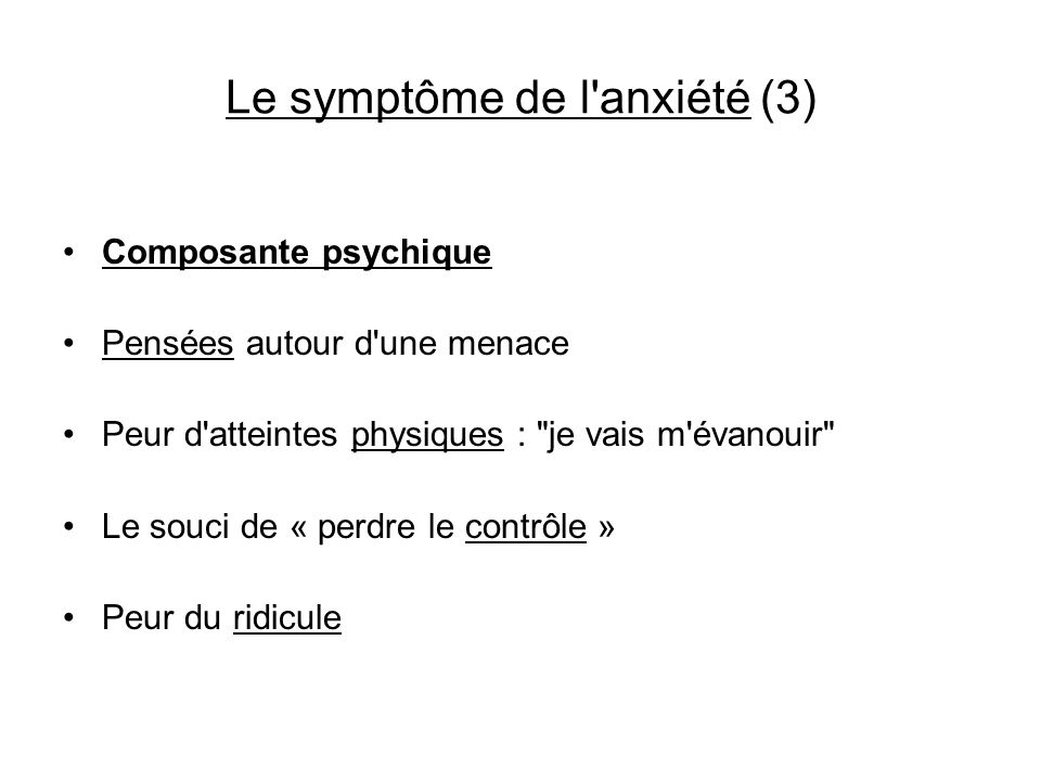 Le symptôme de l'anxiété (3) Composante psychique Pensées autour d'une menace Peur d'atteintes physiques :