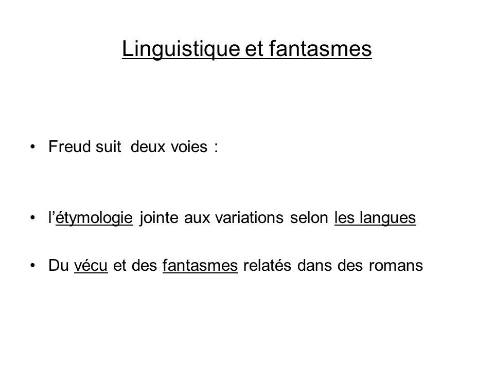 Linguistique et fantasmes Freud suit deux voies : létymologie jointe aux variations selon les langues Du vécu et des fantasmes relatés dans des romans