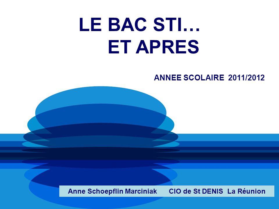 LE BAC STI… ET APRES ANNEE SCOLAIRE 2011/2012 Anne Schoepflin Marciniak CIO de St DENIS La Réunion