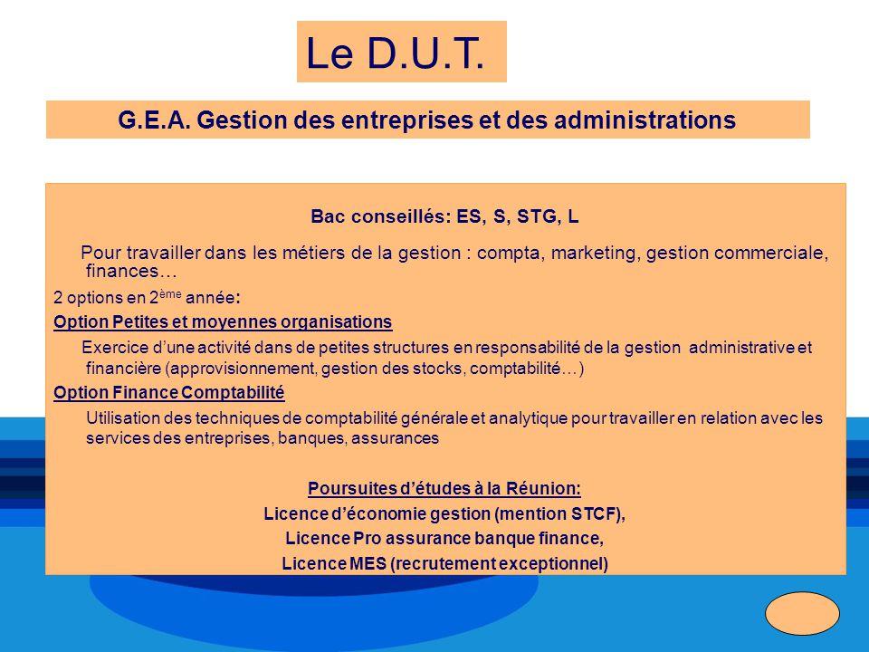Le D.U.T. G.E.A. Gestion des entreprises et des administrations Bac conseillés: ES, S, STG, L Pour travailler dans les métiers de la gestion : compta,