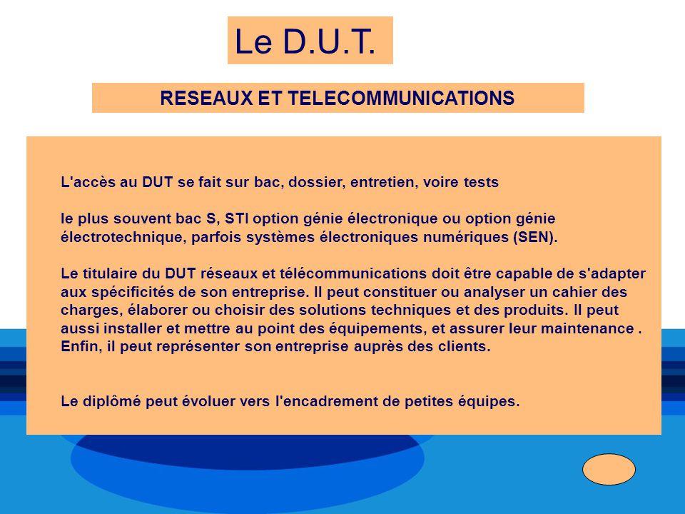 Le D.U.T. RESEAUX ET TELECOMMUNICATIONS L'accès au DUT se fait sur bac, dossier, entretien, voire tests le plus souvent bac S, STI option génie électr