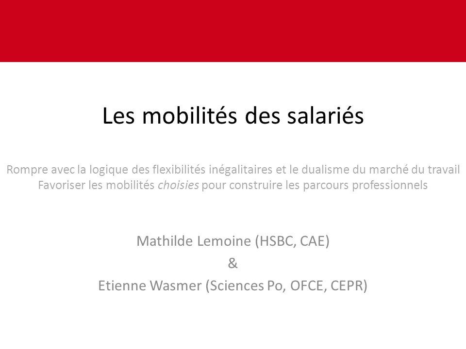 Les mobilités des salariés Rompre avec la logique des flexibilités inégalitaires et le dualisme du marché du travail Favoriser les mobilités choisies pour construire les parcours professionnels Mathilde Lemoine (HSBC, CAE) & Etienne Wasmer (Sciences Po, OFCE, CEPR)