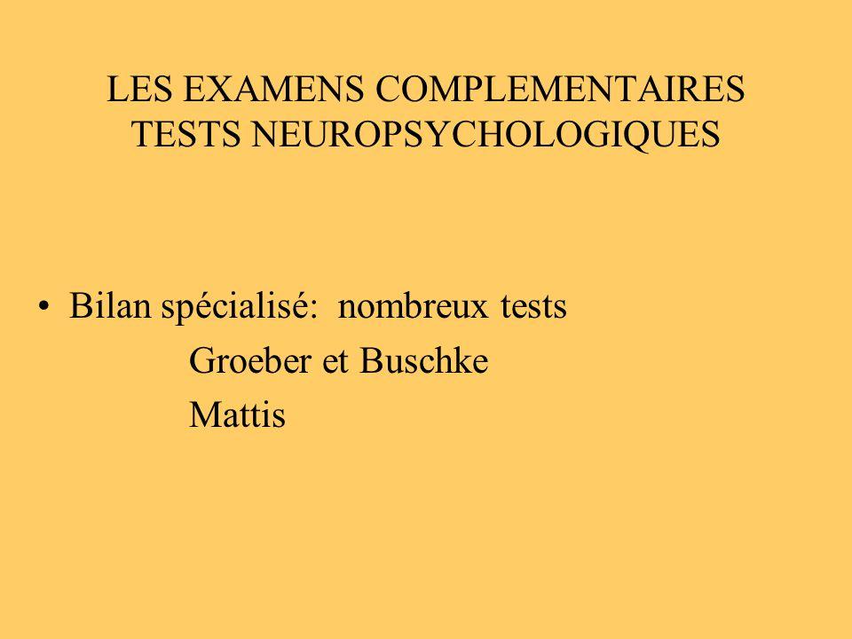 LES EXAMENS COMPLEMENTAIRES TESTS NEUROPSYCHOLOGIQUES Bilan spécialisé: nombreux tests Groeber et Buschke Mattis