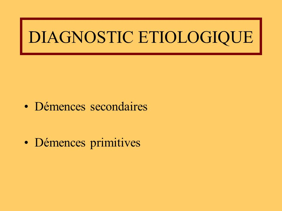 DIAGNOSTIC ETIOLOGIQUE Démences secondaires Démences primitives