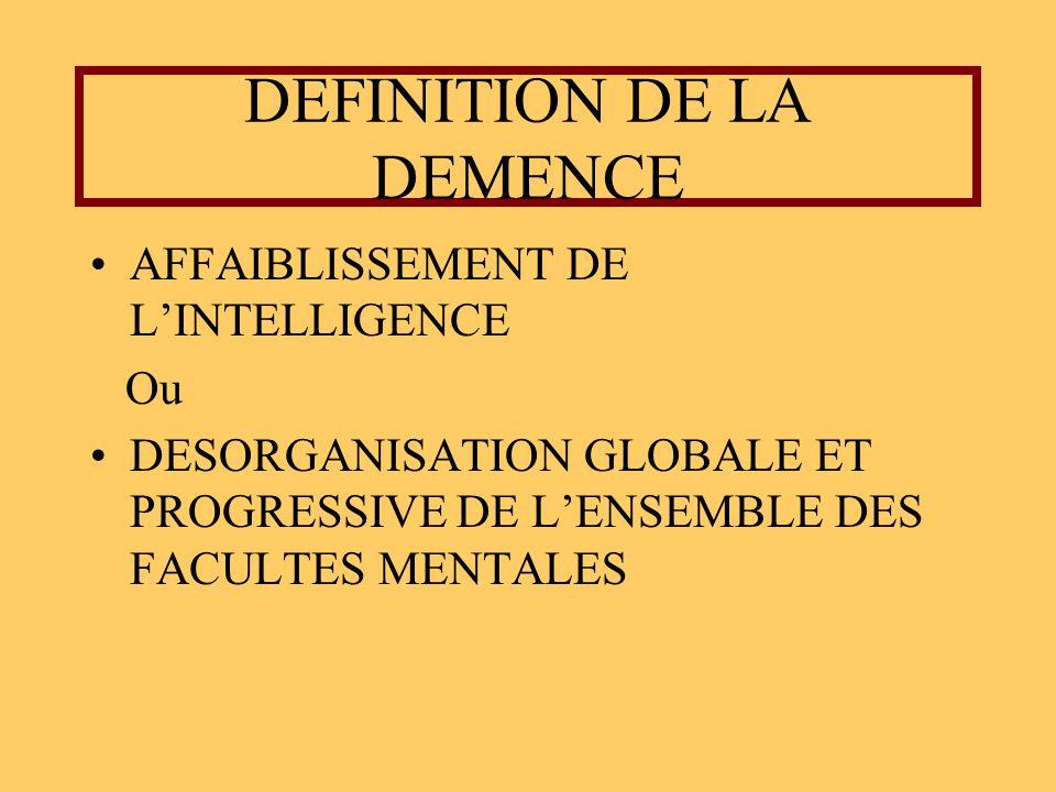 DEFINITION DE LA DEMENCE AFFAIBLISSEMENT DE LINTELLIGENCE Ou DESORGANISATION GLOBALE ET PROGRESSIVE DE LENSEMBLE DES FACULTES MENTALES
