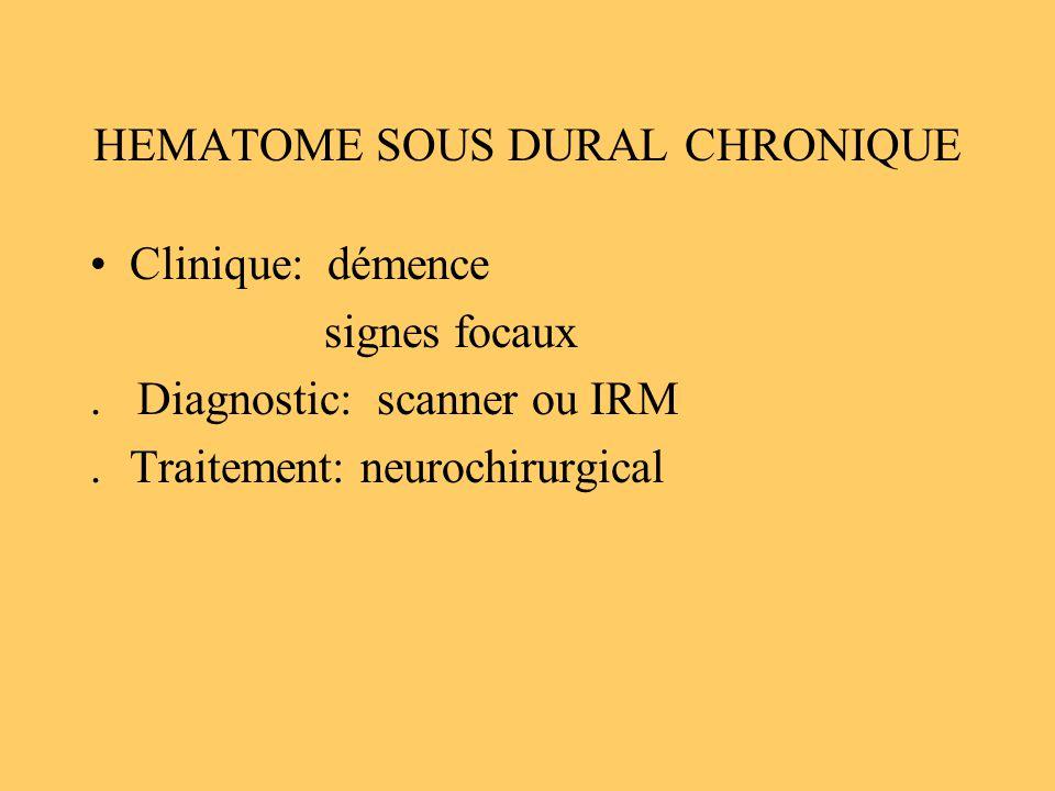 HEMATOME SOUS DURAL CHRONIQUE Clinique: démence signes focaux. Diagnostic: scanner ou IRM.Traitement: neurochirurgical