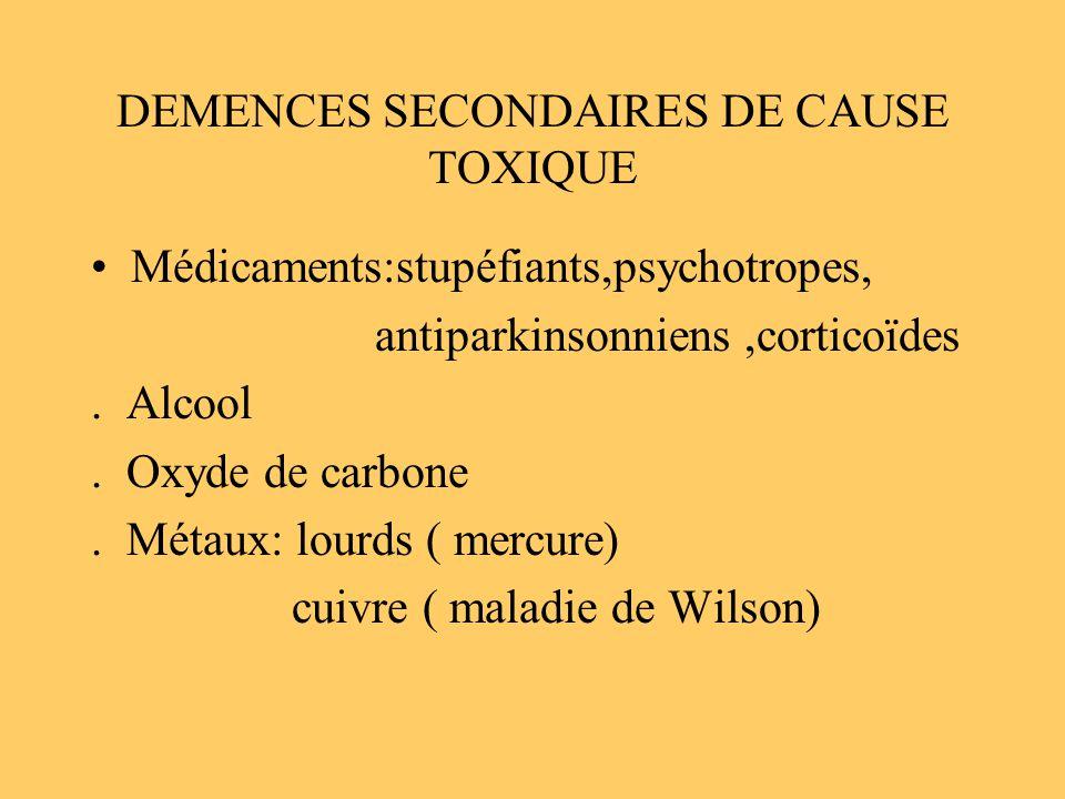 DEMENCES SECONDAIRES DE CAUSE TOXIQUE Médicaments:stupéfiants,psychotropes, antiparkinsonniens,corticoïdes. Alcool. Oxyde de carbone. Métaux: lourds (