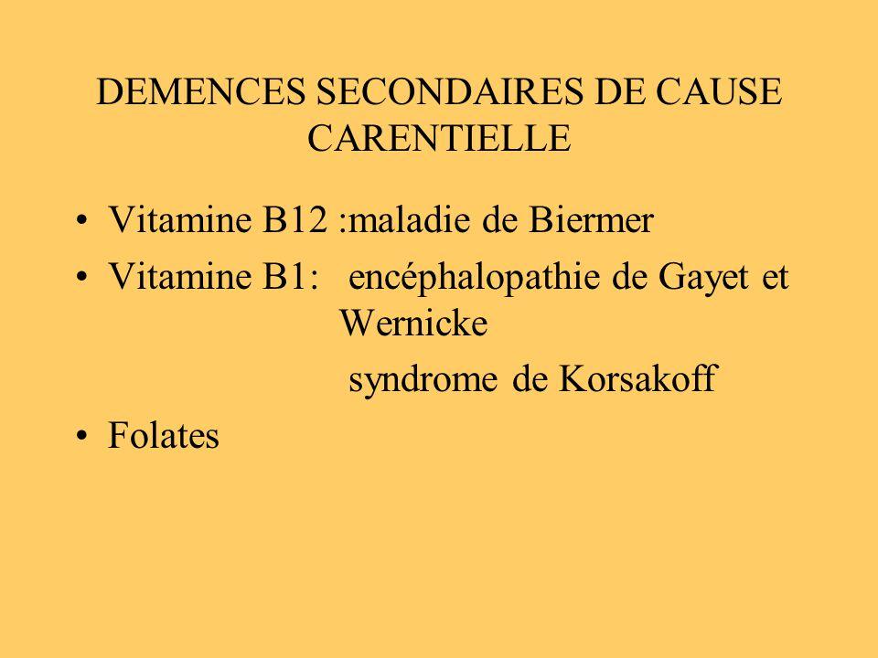 DEMENCES SECONDAIRES DE CAUSE CARENTIELLE Vitamine B12 :maladie de Biermer Vitamine B1: encéphalopathie de Gayet et Wernicke syndrome de Korsakoff Fol