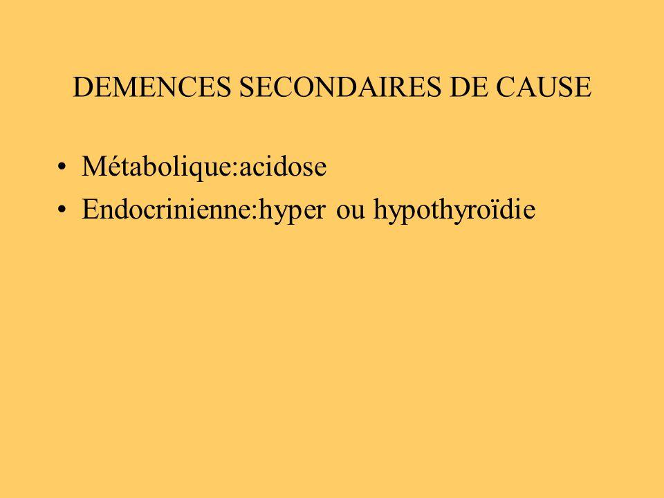 DEMENCES SECONDAIRES DE CAUSE Métabolique:acidose Endocrinienne:hyper ou hypothyroïdie