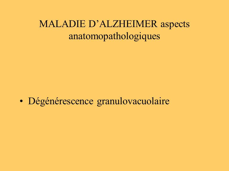 MALADIE DALZHEIMER aspects anatomopathologiques Dégénérescence granulovacuolaire