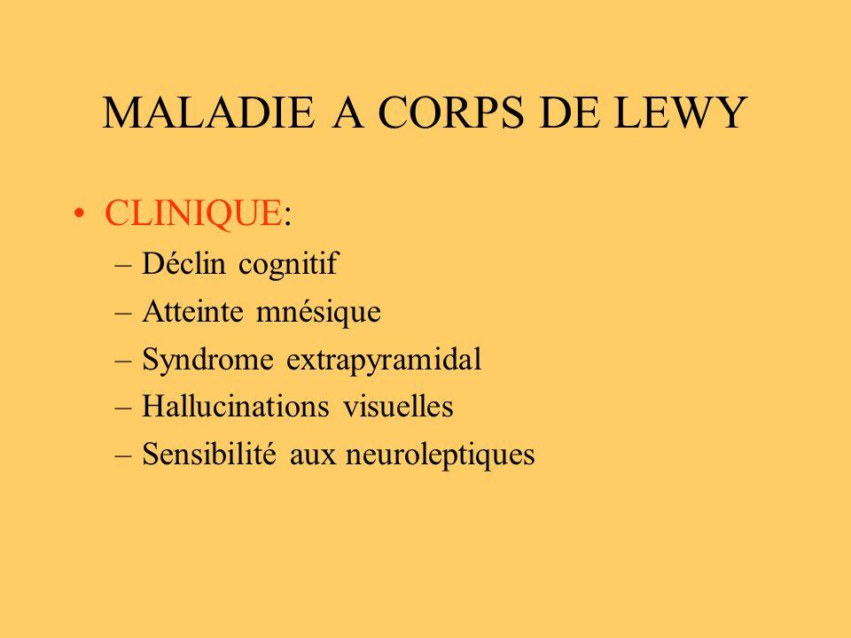MALADIE A CORPS DE LEWY CLINIQUE: –Déclin cognitif –Atteinte mnésique –Syndrome extrapyramidal –Hallucinations visuelles –Sensibilité aux neuroleptiqu