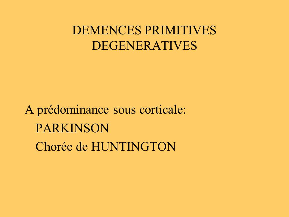 DEMENCES PRIMITIVES DEGENERATIVES A prédominance sous corticale: PARKINSON Chorée de HUNTINGTON