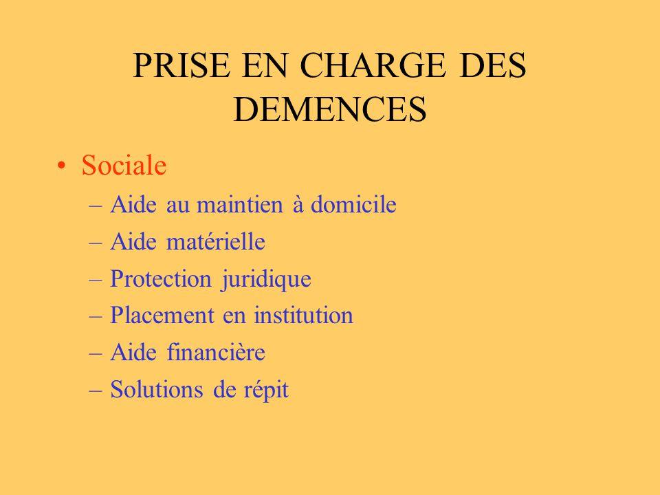 PRISE EN CHARGE DES DEMENCES Sociale –Aide au maintien à domicile –Aide matérielle –Protection juridique –Placement en institution –Aide financière –S