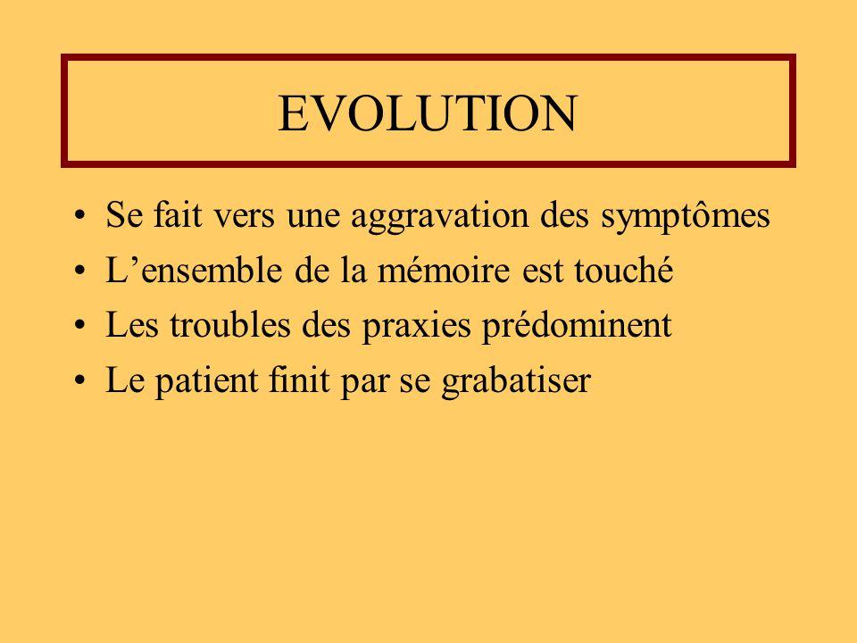 EVOLUTION Se fait vers une aggravation des symptômes Lensemble de la mémoire est touché Les troubles des praxies prédominent Le patient finit par se g