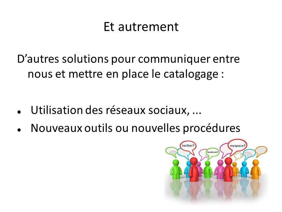 Et autrement Dautres solutions pour communiquer entre nous et mettre en place le catalogage : Utilisation des réseaux sociaux,... Nouveaux outils ou n