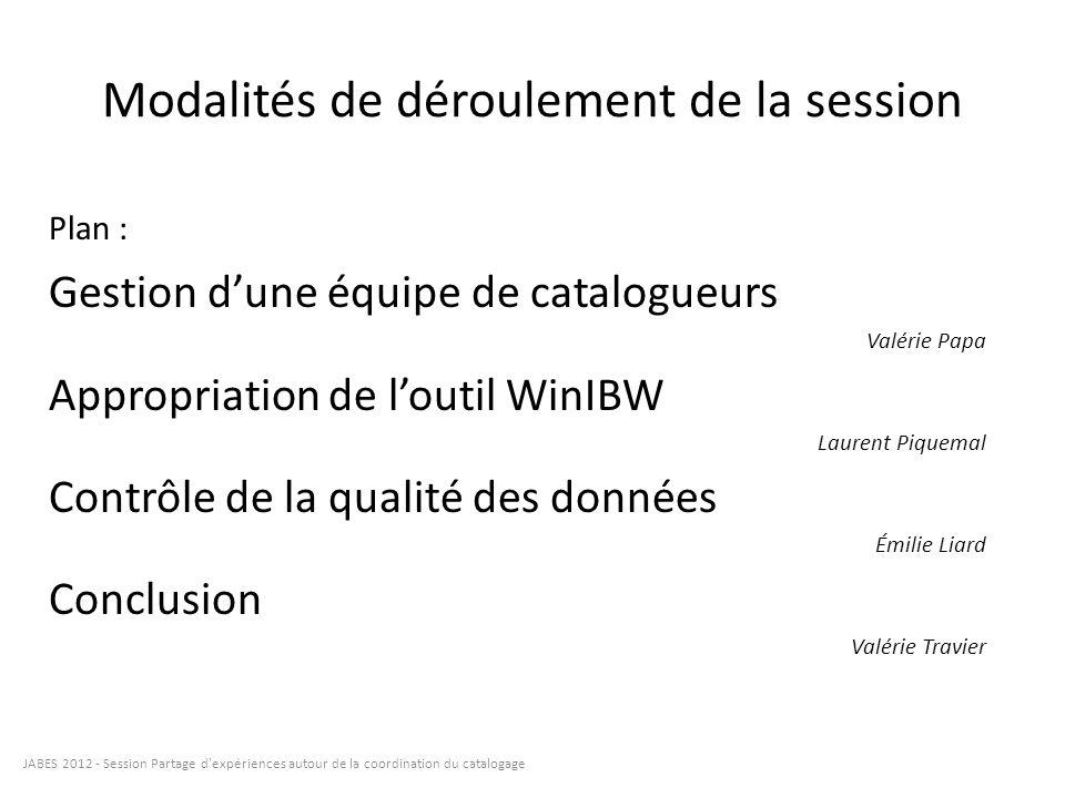 Modalités de déroulement de la session JABES 2012 - Session Partage d'expériences autour de la coordination du catalogage Plan : Gestion dune équipe d