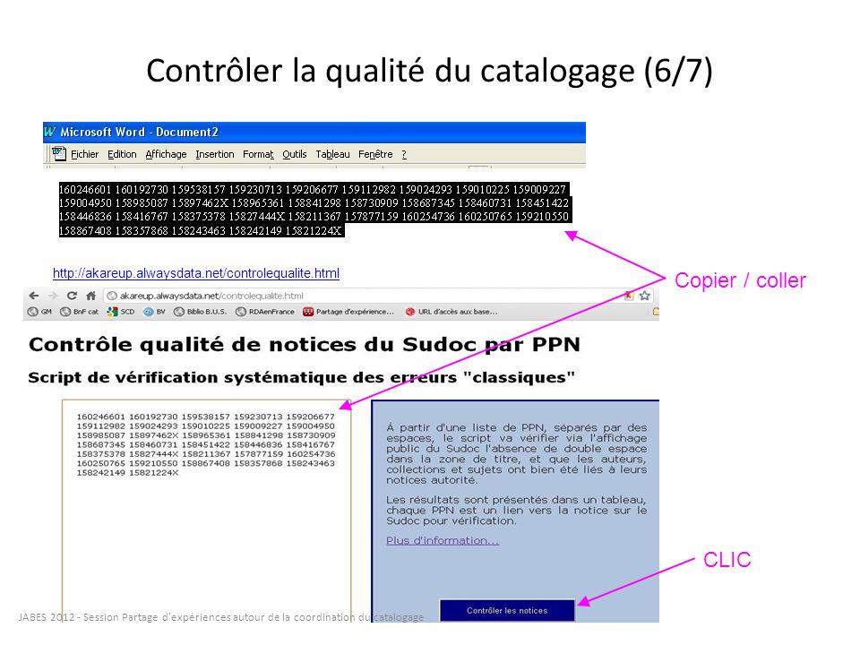 Contrôler la qualité du catalogage (6/7) http://akareup.alwaysdata.net/controlequalite.html Copier / coller CLIC JABES 2012 - Session Partage d'expéri