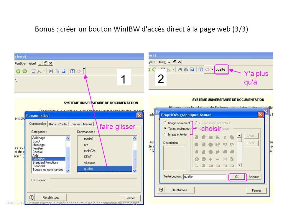Bonus : créer un bouton WinIBW d'accès direct à la page web (3/3) faire glisser 1 2 Y'a plus qu'à choisir JABES 2012 - Session Partage d'expériences a