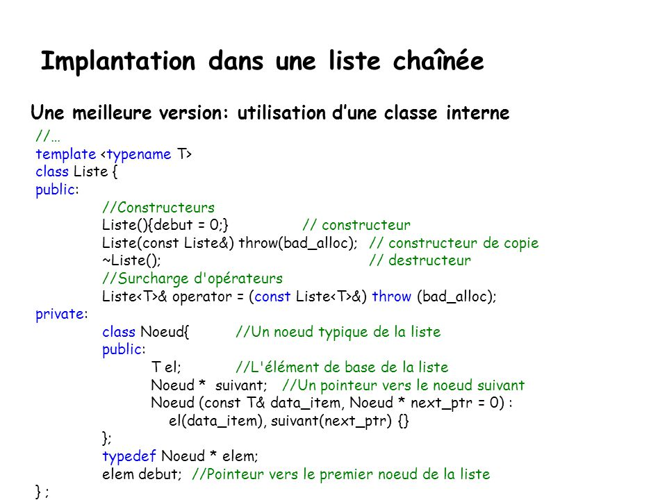 Les listes ordonnées Implantation dans une liste chaînée #ifndef LISTE_H #define LISTE_H #include Noeud.h #pragma warning( disable : 4290 ) template class Liste { public: Liste(){debut = 0;} // constructeur ~Liste(); // destructeur void ajouter(T x, int pos) throw(); int taille() const; bool appartient(T x,) const; friend ostream& operator << (ostream&, const Liste& ); private: elem debut; // Pointeur vers le dernier noeud de la liste } ; #endif