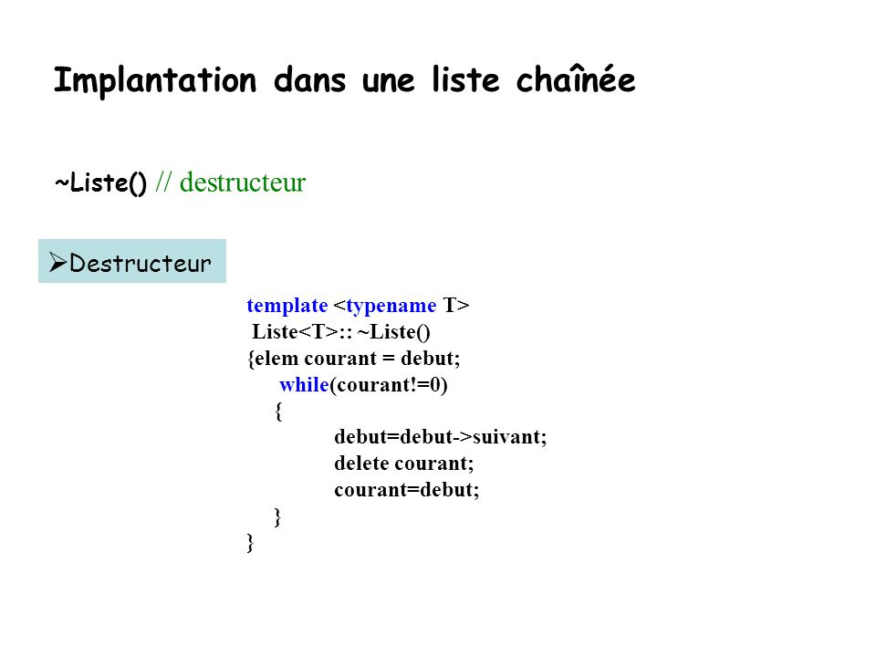 Implantation dans une liste chaînée Une meilleure version: utilisation dune classe interne //… template class Liste { public: //Constructeurs Liste(){debut = 0;}// constructeur Liste(const Liste&) throw(bad_alloc);// constructeur de copie ~Liste();// destructeur //Surcharge d opérateurs Liste & operator = (const Liste &) throw (bad_alloc); private: class Noeud{//Un noeud typique de la liste public: T el;//L élément de base de la liste Noeud * suivant; //Un pointeur vers le noeud suivant Noeud (const T& data_item, Noeud * next_ptr = 0) : el(data_item), suivant(next_ptr) {} }; typedef Noeud * elem; elem debut; //Pointeur vers le premier noeud de la liste } ;