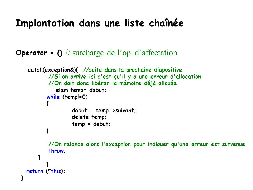 Implantation dans une liste chaînée if (source.debut== 0) debut = 0; // la liste originale est vide else { //la copie try{ //copie le permier noeud debut = new Noeud(source.debut->el); debut->suivant = 0; // copie le reste de la liste elem nouveau = debut; for(elem temp = source.debut->suivant; temp != 0;temp = temp->suivant) { nouveau->suivant = new Noeud(temp->el); nouveau = nouveau->suivant; nouveau->suivant = 0; } nouveau->suivant = 0; }catch(exception&){ //suite dans la prochaine diapositive Operator = () // surcharge de lop.