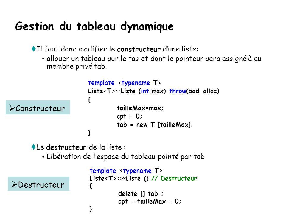 private : int tailleMax; int cpt; T* tab; // implantation dans un tableau dynamique }; Tableau tab réservé dans le tas Constructeur avec un paramètre