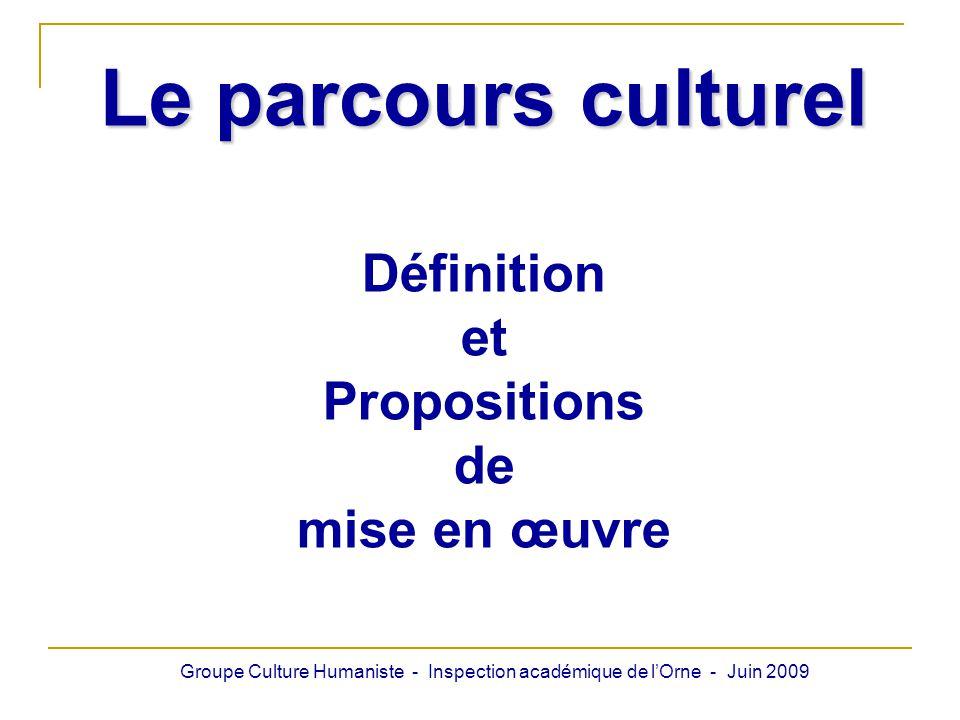 Le parcours culturel Définition et Propositions de mise en œuvre Groupe Culture Humaniste - Inspection académique de lOrne - Juin 2009