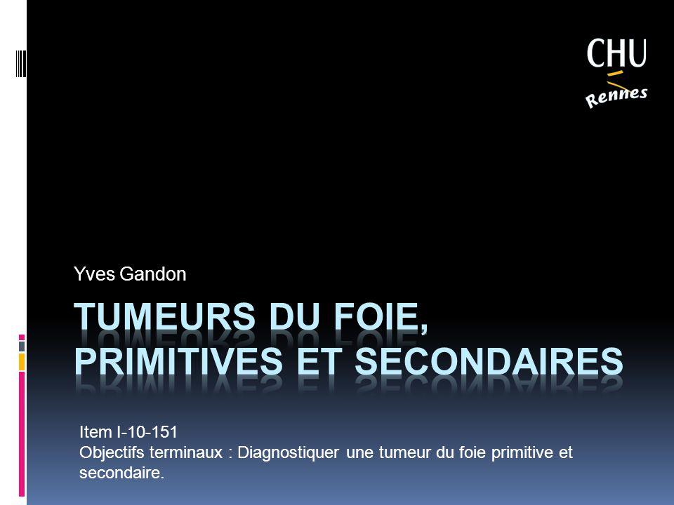 Yves Gandon Item I-10-151 Objectifs terminaux : Diagnostiquer une tumeur du foie primitive et secondaire.