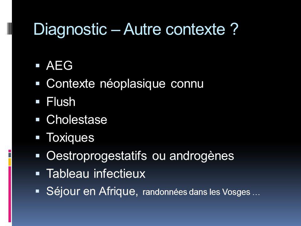 Diagnostic – Autre contexte ? AEG Contexte néoplasique connu Flush Cholestase Toxiques Oestroprogestatifs ou androgènes Tableau infectieux Séjour en A