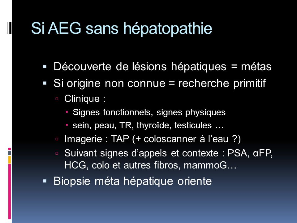Si AEG sans hépatopathie Découverte de lésions hépatiques = métas Si origine non connue = recherche primitif Clinique : Signes fonctionnels, signes ph