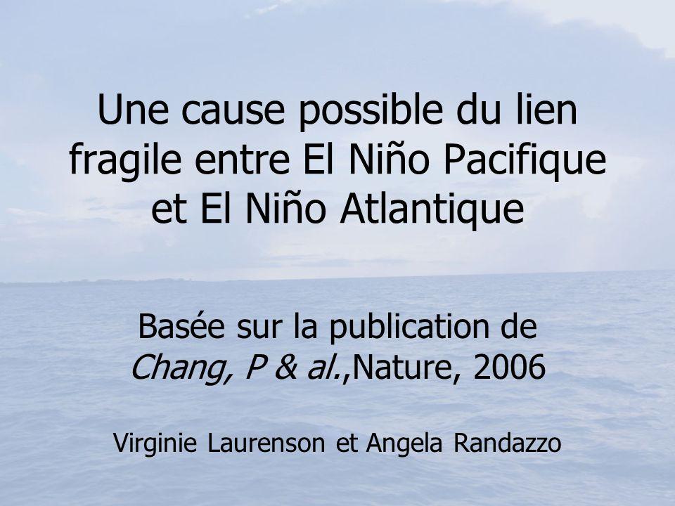 Une cause possible du lien fragile entre El Niño Pacifique et El Niño Atlantique Basée sur la publication de Chang, P & al.,Nature, 2006 Virginie Laur