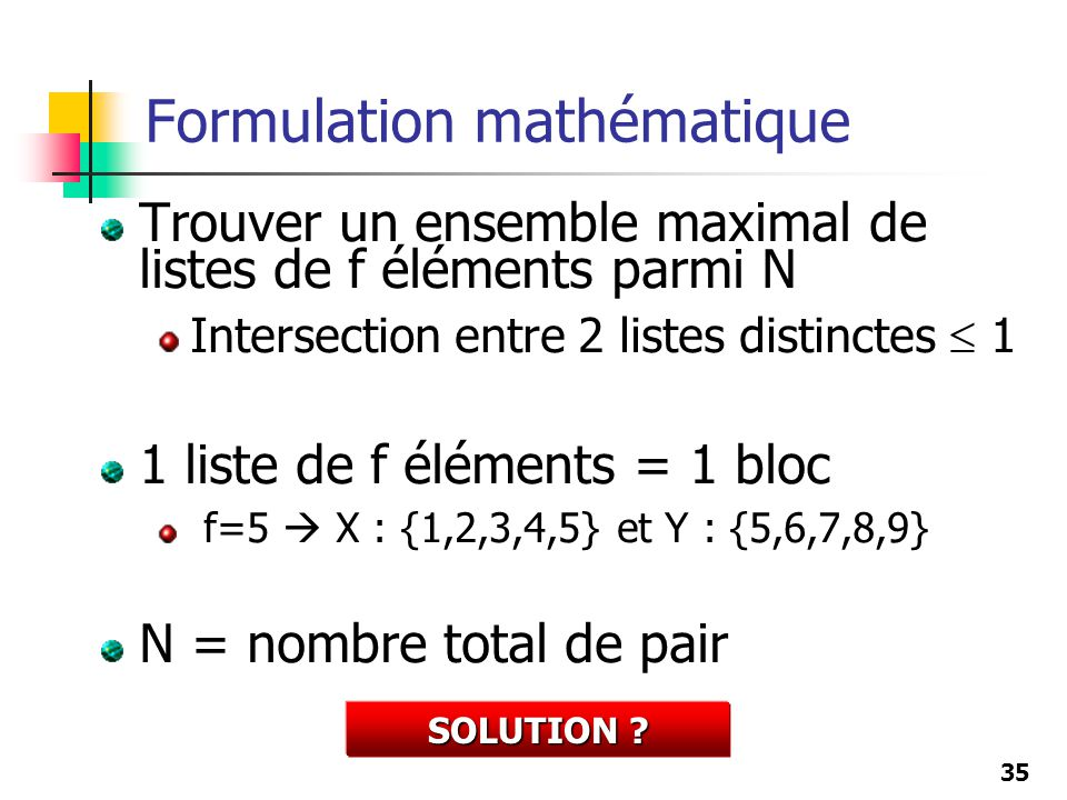 35 Trouver un ensemble maximal de listes de f éléments parmi N Intersection entre 2 listes distinctes 1 1 liste de f éléments = 1 bloc f=5 X : {1,2,3,4,5} et Y : {5,6,7,8,9} N = nombre total de pair Formulation mathématique SOLUTION ?