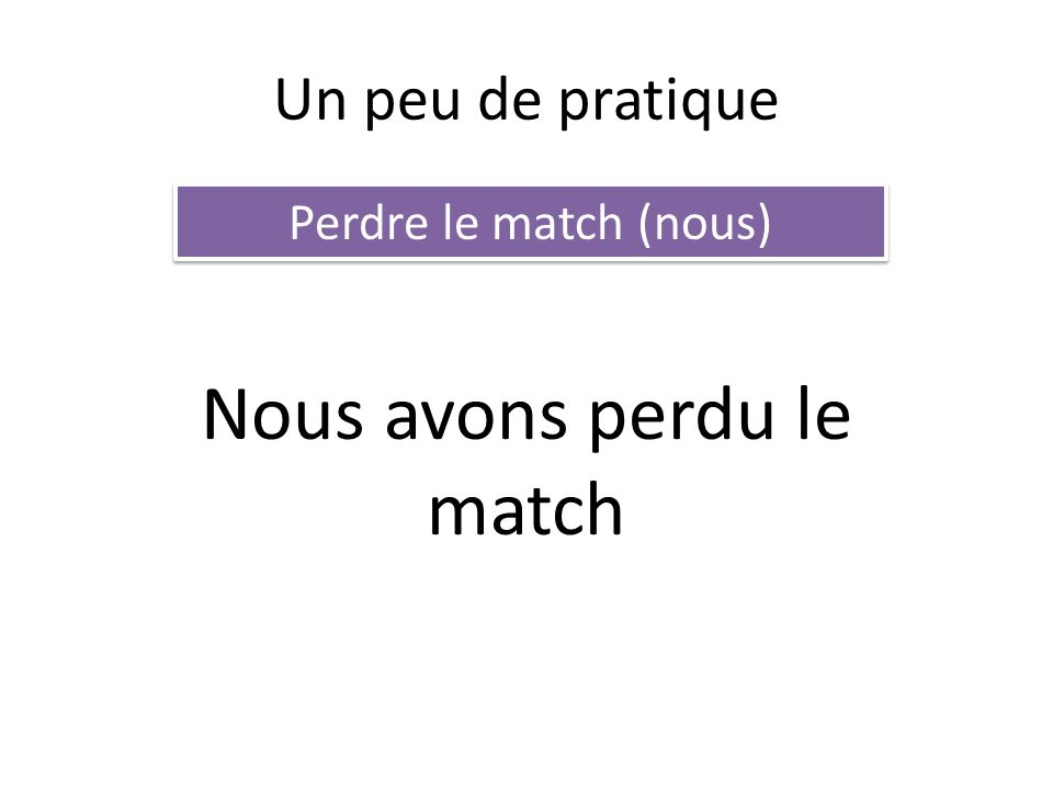 Un peu de pratique Perdre le match (nous) Nous avons perdu le match