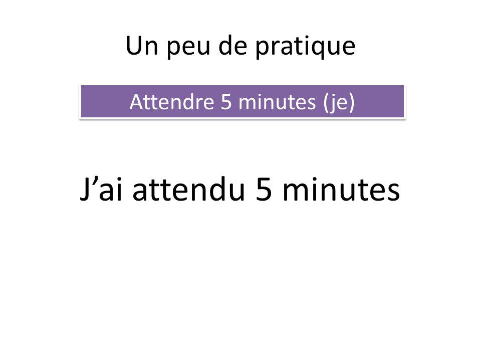 Un peu de pratique Attendre 5 minutes (je) Jai attendu 5 minutes