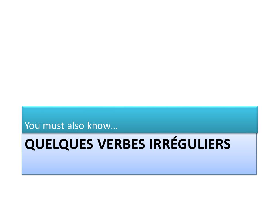 QUELQUES VERBES IRRÉGULIERS You must also know…