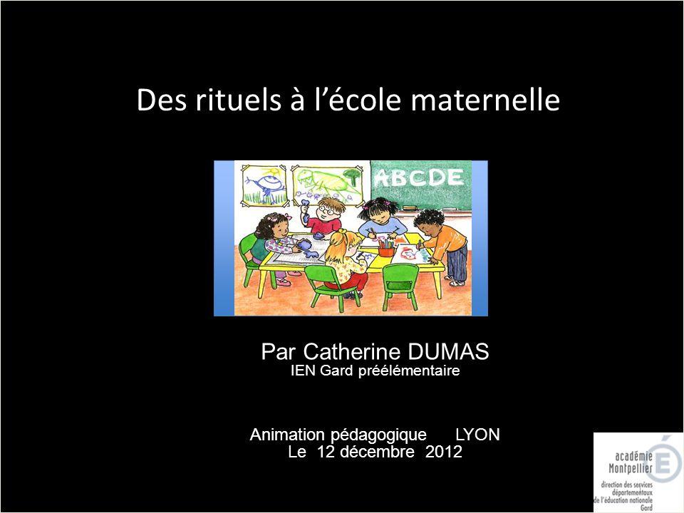 1 Des rituels à lécole maternelle Par Catherine DUMAS IEN Gard préélémentaire Animation pédagogique LYON Le 12 décembre 2012