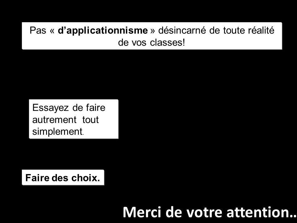Merci de votre attention… Pas « dapplicationnisme » désincarné de toute réalité de vos classes.