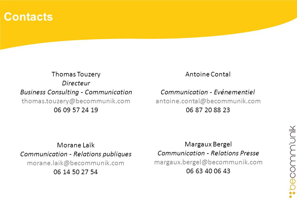 Contacts Antoine Contal Communication - Evénementiel antoine.contal@becommunik.com 06 87 20 88 23 Thomas Touzery Directeur Business Consulting - Communication thomas.touzery@becommunik.com 06 09 57 24 19 Margaux Bergel Communication - Relations Presse margaux.bergel@becommunik.com 06 63 40 06 43 Morane Laïk Communication - Relations publiques morane.laik@becommunik.com 06 14 50 27 54