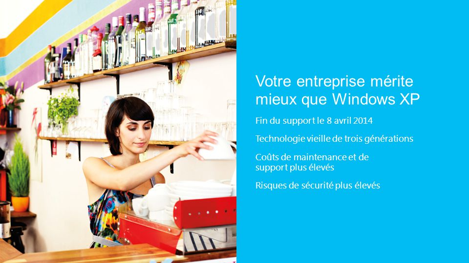 Votre entreprise mérite mieux que Windows XP Fin du support le 8 avril 2014 Technologie vieille de trois générations Coûts de maintenance et de support plus élevés Risques de sécurité plus élevés