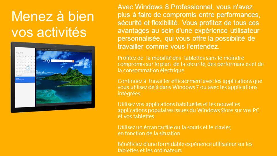 Windows 8 Professionnel met toutes vos ressources à portée de main, où que vous soyez et dès que vous en avez besoin.