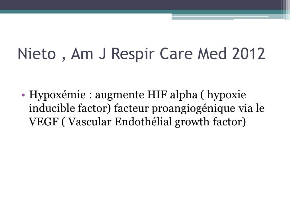 Nieto, Am J Respir Care Med 2012 Hypoxémie : augmente HIF alpha ( hypoxie inducible factor) facteur proangiogénique via le VEGF ( Vascular Endothélial