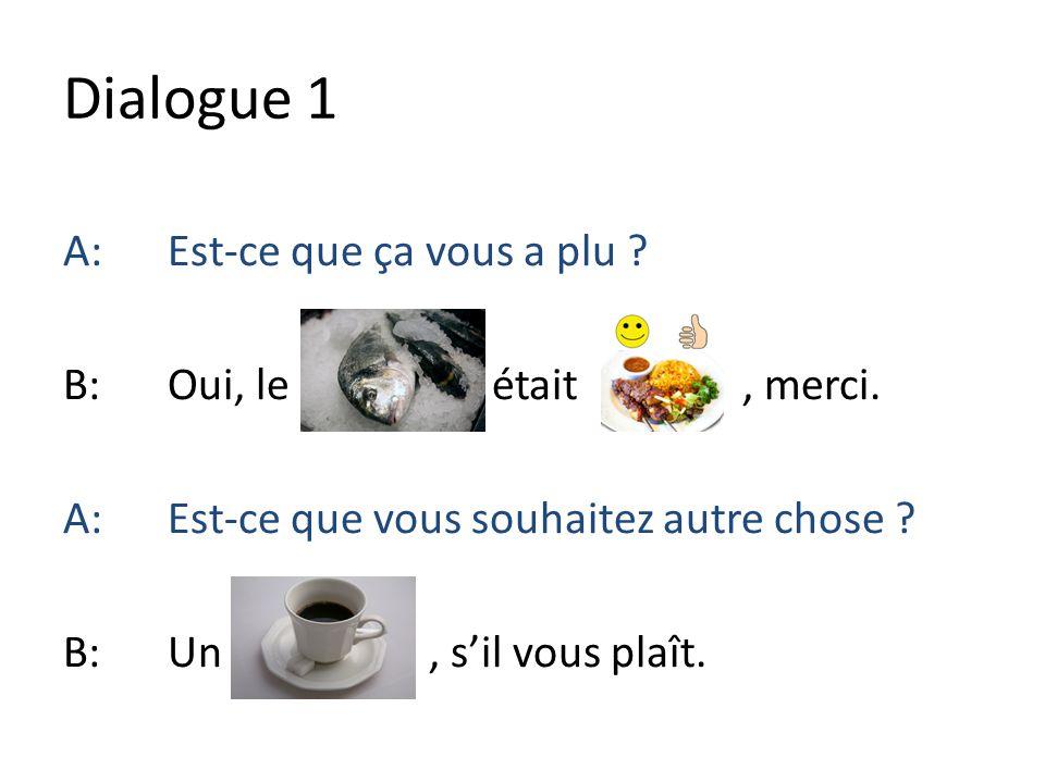 Dialogue 1 A:Est-ce que ça vous a plu ? B:Oui, le était, merci. A:Est-ce que vous souhaitez autre chose ? B:Un, sil vous plaît.