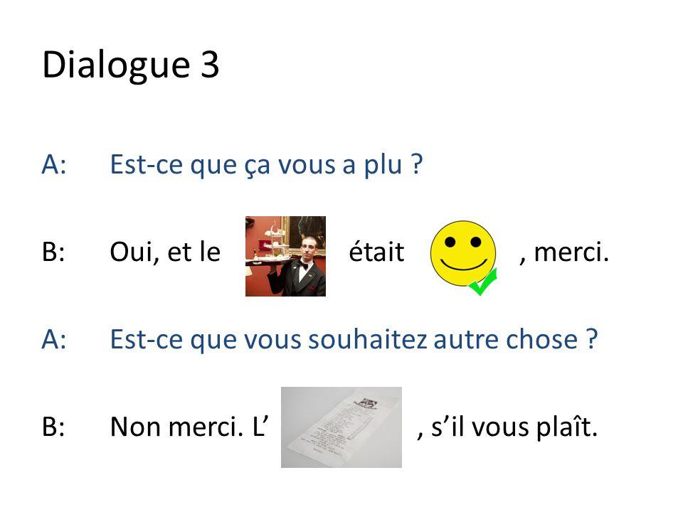 Dialogue 3 A:Est-ce que ça vous a plu ? B:Oui, et le était, merci. A:Est-ce que vous souhaitez autre chose ? B:Non merci. L, sil vous plaît.