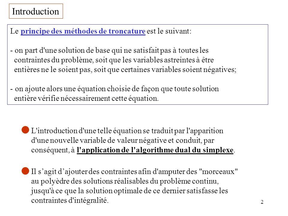 2 Introduction Le principe des méthodes de troncature est le suivant: - on part d'une solution de base qui ne satisfait pas à toutes les contraintes d