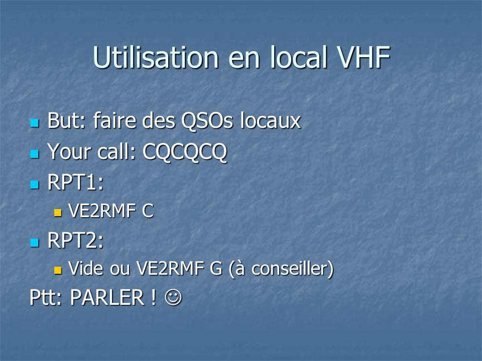 Utilisation en local UHF But: faire des QSOs locaux But: faire des QSOs locaux Your call: CQCQCQ Your call: CQCQCQ RPT1: RPT1: VE2RMF B VE2RMF B RPT2: RPT2: Vide ou VE2RMF G (à conseiller) Vide ou VE2RMF G (à conseiller) Ptt: PARLER .