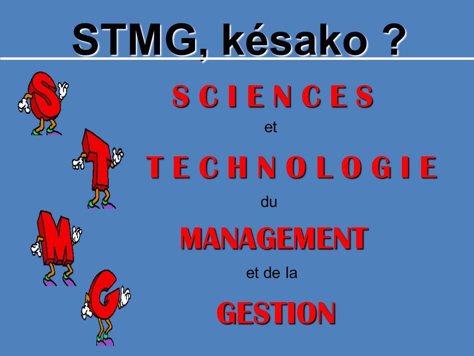 STMG, késako ? S C I E N C E S T E C H N O L O G I E GESTION et et de la du MANAGEMENT