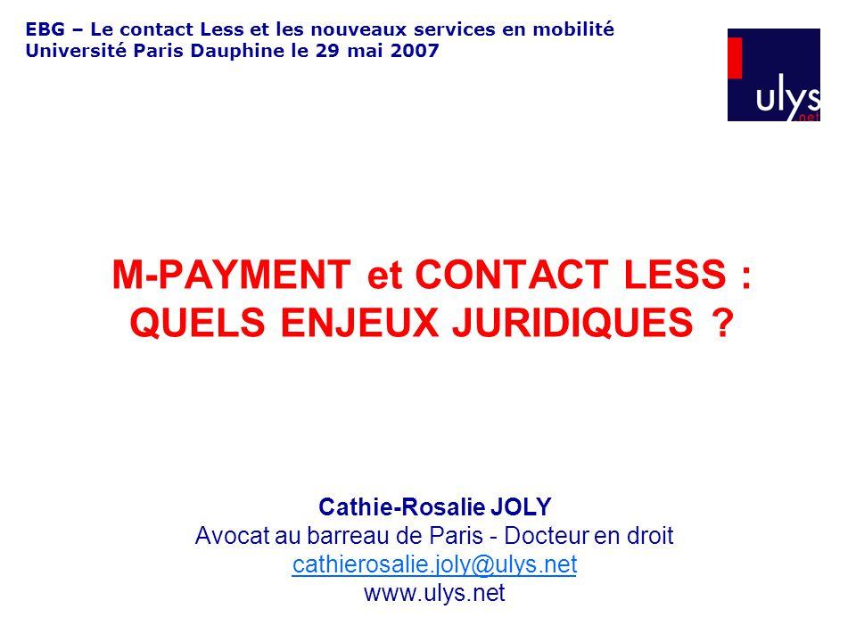 EBG – Le contact Less et les nouveaux services en mobilité Université Paris Dauphine le 29 mai 2007 M-PAYMENT et CONTACT LESS : QUELS ENJEUX JURIDIQUES .