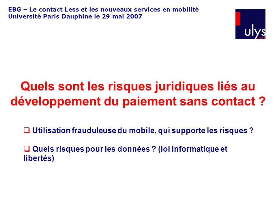 EBG – Le contact Less et les nouveaux services en mobilité Université Paris Dauphine le 29 mai 2007 Quels sont les risques juridiques liés au développement du paiement sans contact .