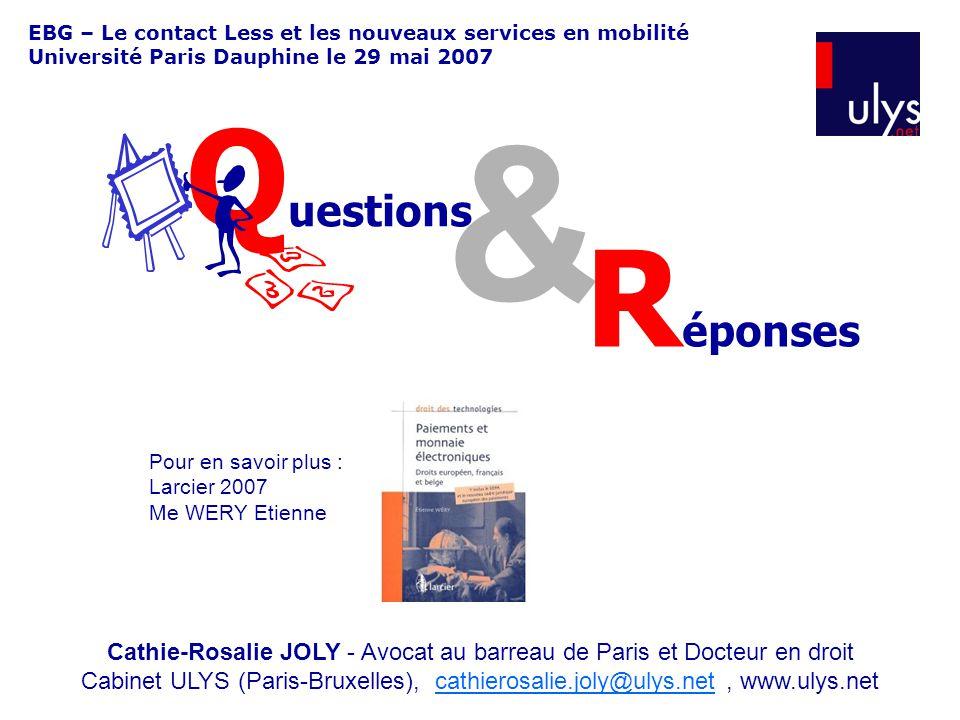EBG – Le contact Less et les nouveaux services en mobilité Université Paris Dauphine le 29 mai 2007 & Q uestions R éponses Cathie-Rosalie JOLY - Avocat au barreau de Paris et Docteur en droit Cabinet ULYS (Paris-Bruxelles), cathierosalie.joly@ulys.net, www.ulys.netcathierosalie.joly@ulys.net Pour en savoir plus : Larcier 2007 Me WERY Etienne
