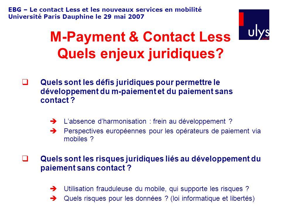 EBG – Le contact Less et les nouveaux services en mobilité Université Paris Dauphine le 29 mai 2007 Quels sont les défis juridiques pour permettre le développement du m-paiement et du paiement sans contact .